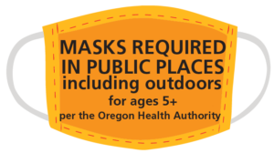 Masks Required in public places, including outdoors for ages 5+ per the Oregon Health Authority